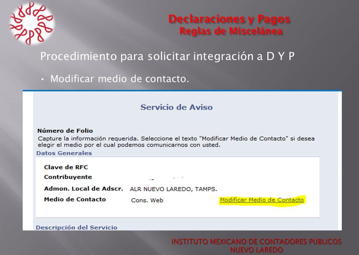 Declaraciones y Pagos Reglas de Miscelánea Procedimiento para solicitar integración a D Y P Modificar medio de contacto. INSTITUTO MEXICANO DE CONTADO