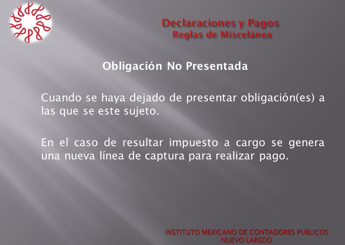 Obligación No Presentada Cuando se haya dejado de presentar obligación(es) a las que se este sujeto. En el caso de resultar impuesto a cargo se genera
