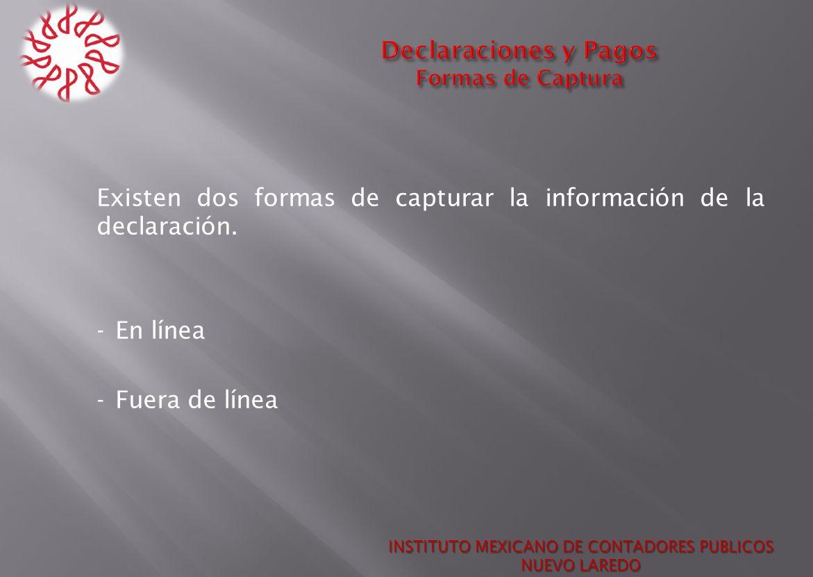 Existen dos formas de capturar la información de la declaración. - En línea - Fuera de línea INSTITUTO MEXICANO DE CONTADORES PUBLICOS NUEVO LAREDO