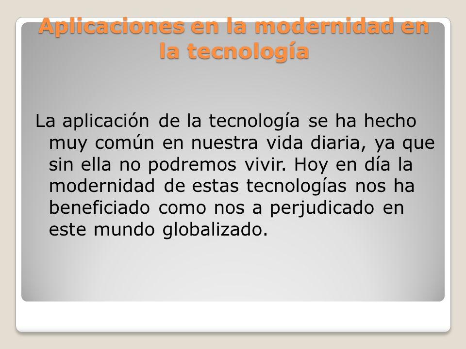 Aplicaciones en la modernidad en la tecnología La aplicación de la tecnología se ha hecho muy común en nuestra vida diaria, ya que sin ella no podremo