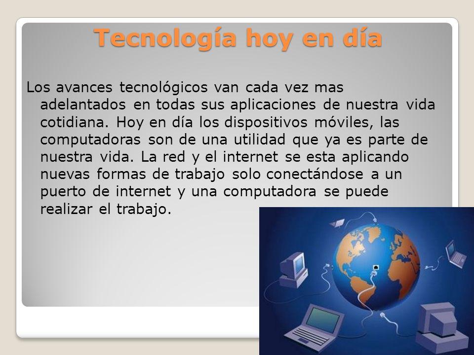 Tecnología hoy en día Los avances tecnológicos van cada vez mas adelantados en todas sus aplicaciones de nuestra vida cotidiana. Hoy en día los dispos