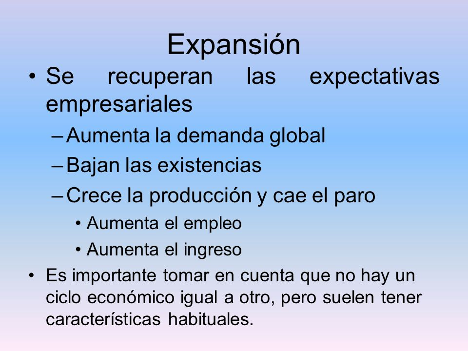 Expansión Se recuperan las expectativas empresariales –Aumenta la demanda global –Bajan las existencias –Crece la producción y cae el paro Aumenta el