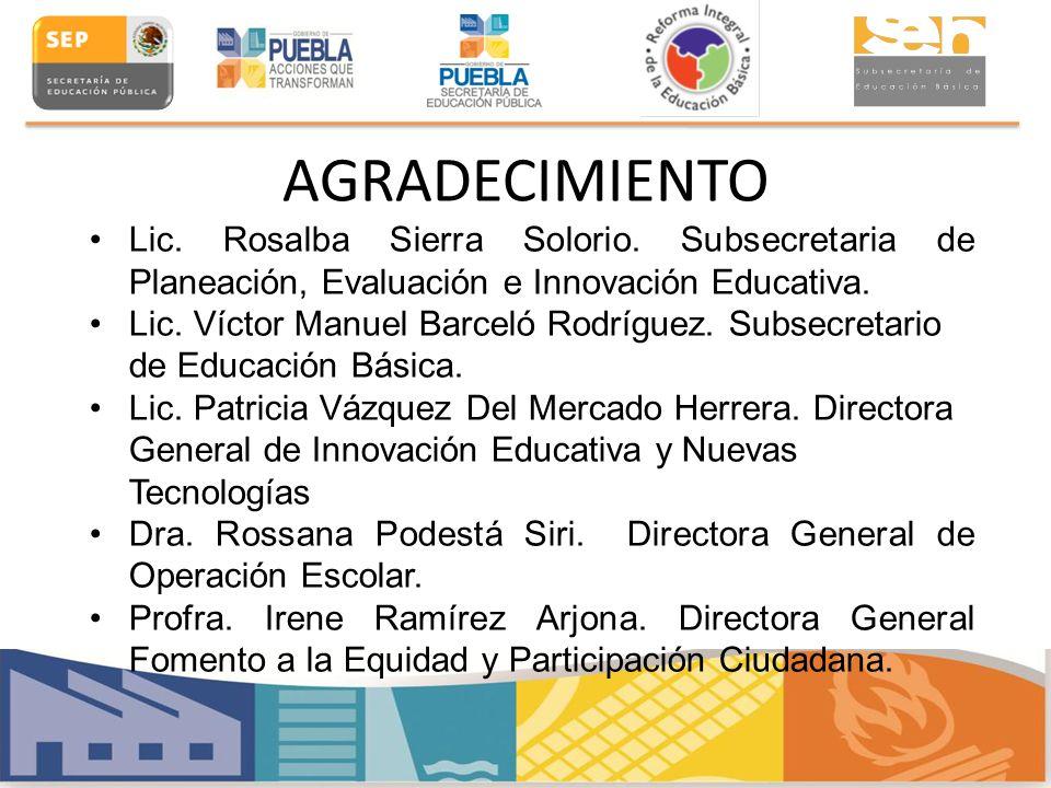 AGRADECIMIENTO Lic. Rosalba Sierra Solorio. Subsecretaria de Planeación, Evaluación e Innovación Educativa. Lic. Víctor Manuel Barceló Rodríguez. Subs