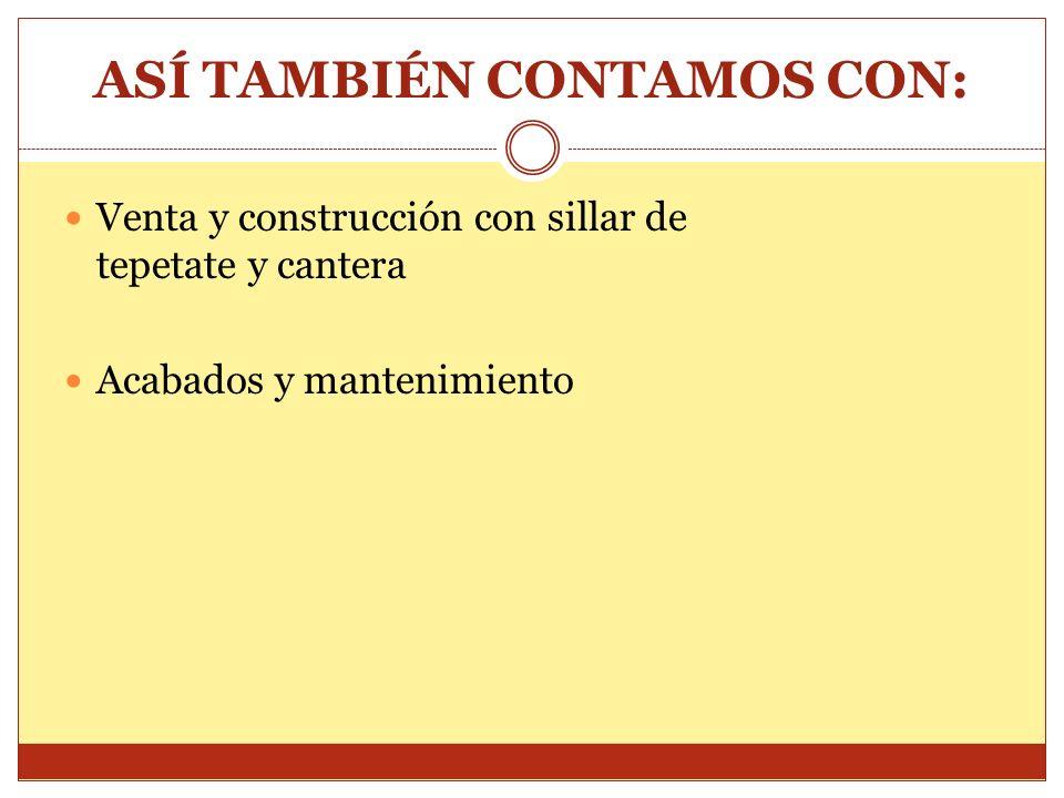 ASÍ TAMBIÉN CONTAMOS CON: Venta y construcción con sillar de tepetate y cantera Acabados y mantenimiento