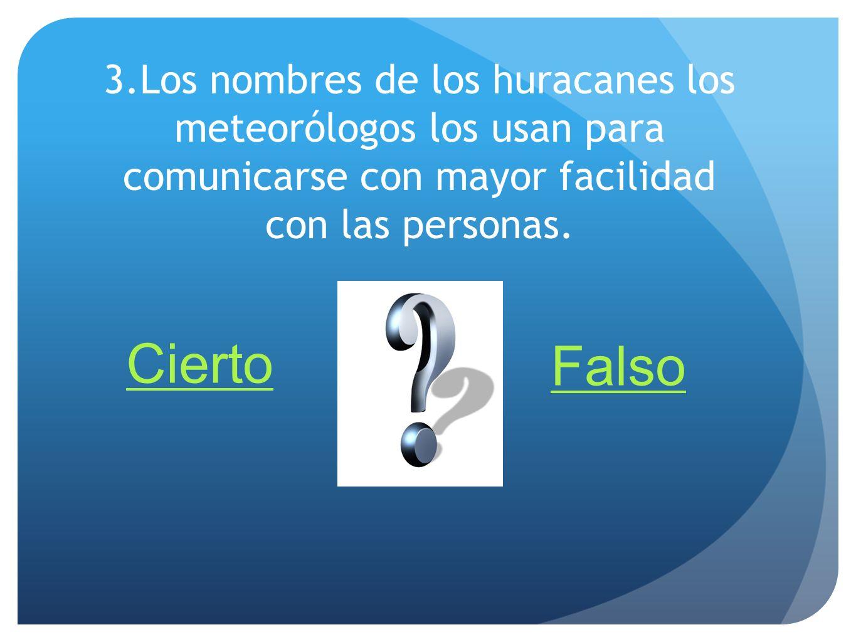 3.Los nombres de los huracanes los meteorólogos los usan para comunicarse con mayor facilidad con las personas. Cierto Falso