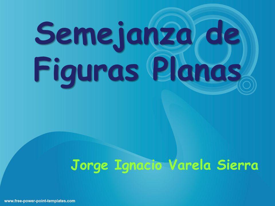 Semejanza de Figuras Planas Jorge Ignacio Varela Sierra