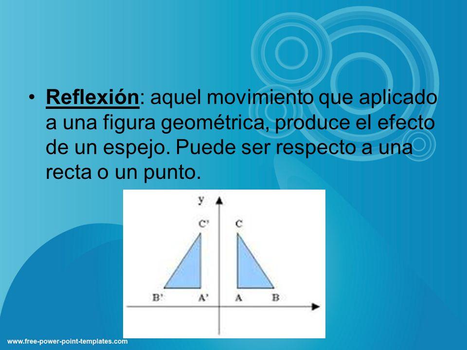 Reflexión: aquel movimiento que aplicado a una figura geométrica, produce el efecto de un espejo. Puede ser respecto a una recta o un punto.