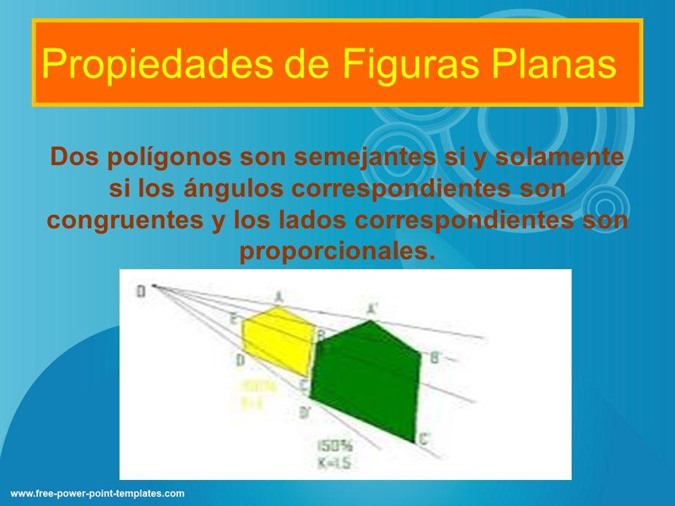 Propiedades de Figuras Planas Dos polígonos son semejantes si y solamente si los ángulos correspondientes son congruentes y los lados correspondientes