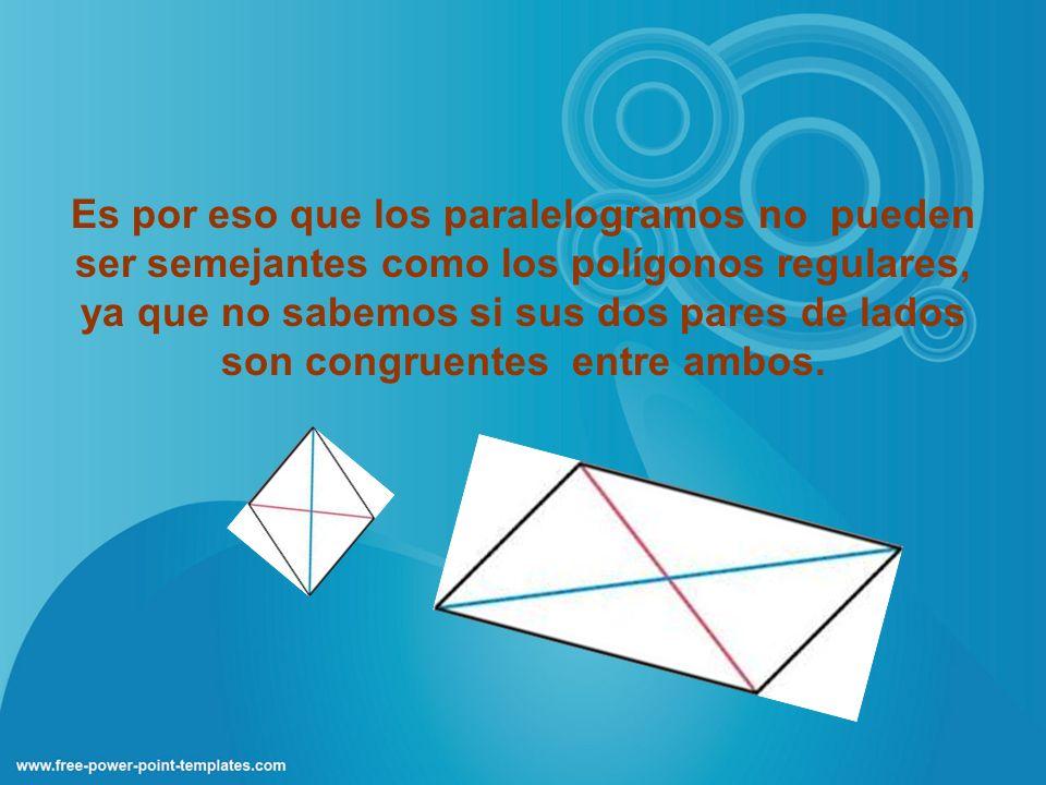 Es por eso que los paralelogramos no pueden ser semejantes como los polígonos regulares, ya que no sabemos si sus dos pares de lados son congruentes e