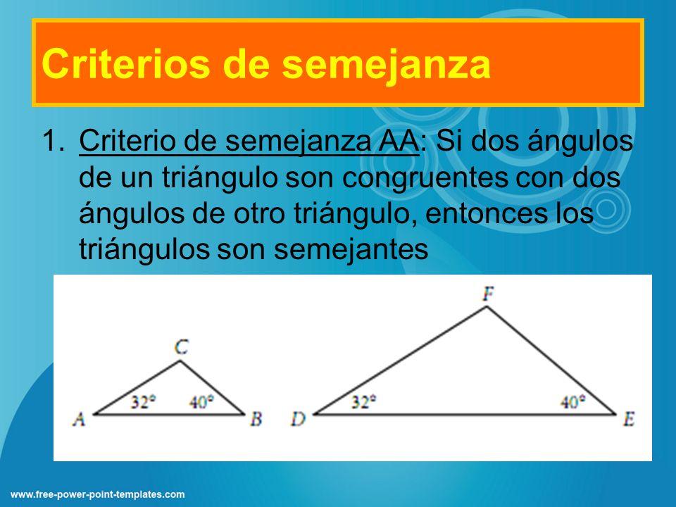 Criterios de semejanza 1.Criterio de semejanza AA: Si dos ángulos de un triángulo son congruentes con dos ángulos de otro triángulo, entonces los triá