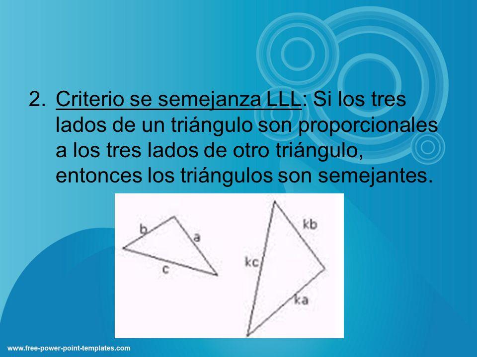 2.Criterio se semejanza LLL: Si los tres lados de un triángulo son proporcionales a los tres lados de otro triángulo, entonces los triángulos son seme