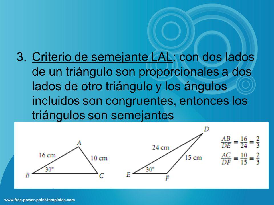 3.Criterio de semejante LAL: con dos lados de un triángulo son proporcionales a dos lados de otro triángulo y los ángulos incluidos son congruentes, e
