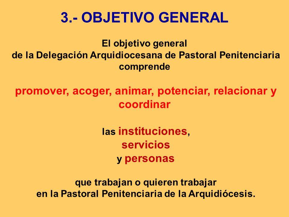 3.- OBJETIVO GENERAL El objetivo general de la Delegación Arquidiocesana de Pastoral Penitenciaria comprende promover, acoger, animar, potenciar, rela