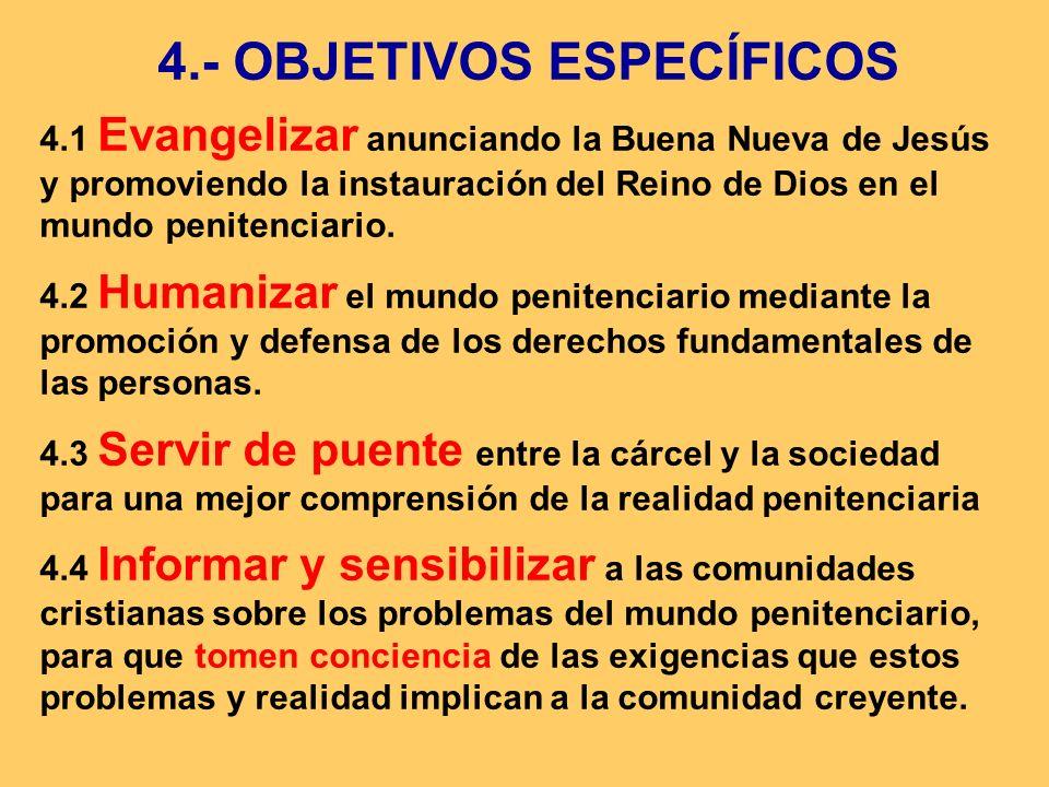 4.- OBJETIVOS ESPECÍFICOS 4.1 Evangelizar anunciando la Buena Nueva de Jesús y promoviendo la instauración del Reino de Dios en el mundo penitenciario