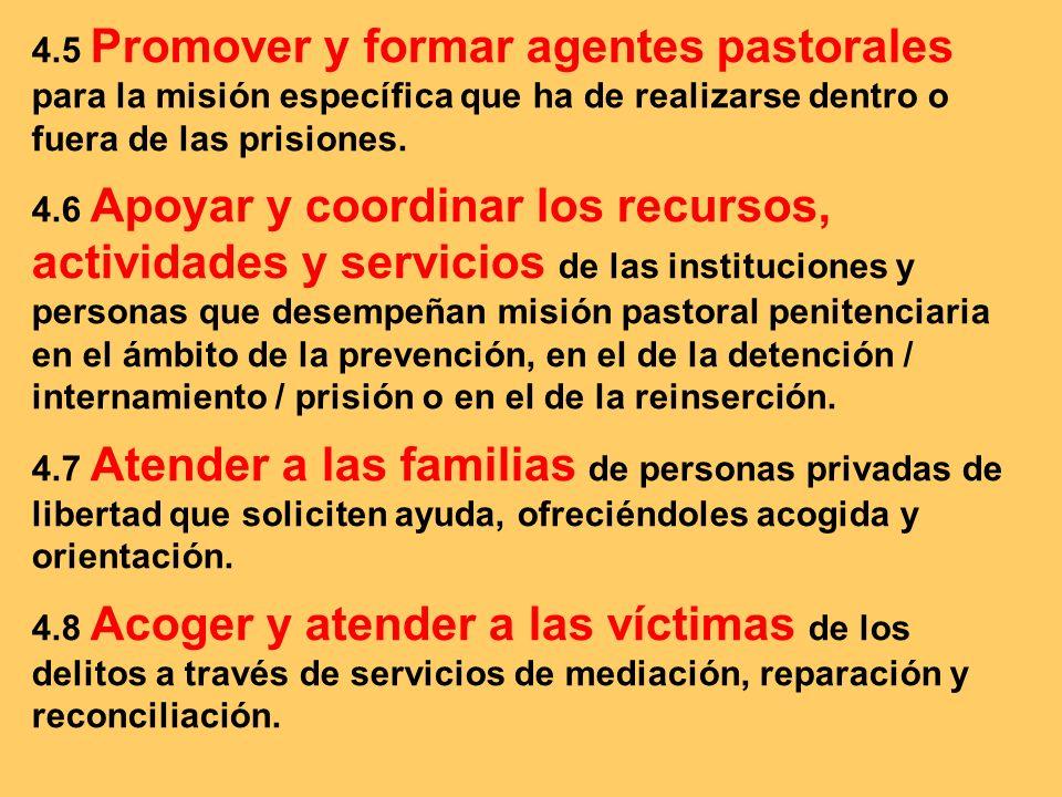 4.5 Promover y formar agentes pastorales para la misión específica que ha de realizarse dentro o fuera de las prisiones. 4.6 Apoyar y coordinar los re