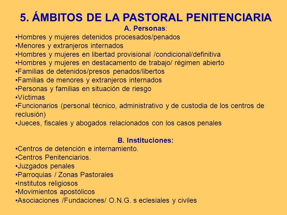 5. ÁMBITOS DE LA PASTORAL PENITENCIARIA A. Personas: Hombres y mujeres detenidos procesados/penados Menores y extranjeros internados Hombres y mujeres