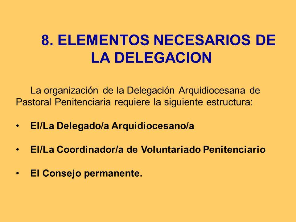 8. ELEMENTOS NECESARIOS DE LA DELEGACION La organización de la Delegación Arquidiocesana de Pastoral Penitenciaria requiere la siguiente estructura: E