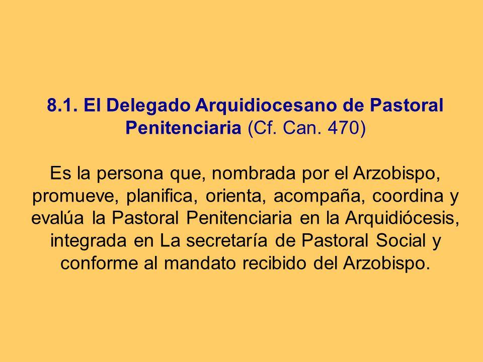 8.1. El Delegado Arquidiocesano de Pastoral Penitenciaria (Cf. Can. 470) Es la persona que, nombrada por el Arzobispo, promueve, planifica, orienta, a