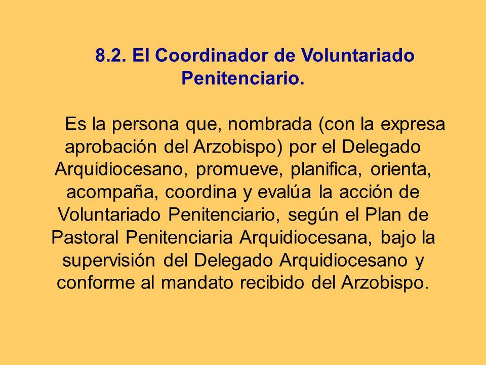 8.2. El Coordinador de Voluntariado Penitenciario. Es la persona que, nombrada (con la expresa aprobación del Arzobispo) por el Delegado Arquidiocesan