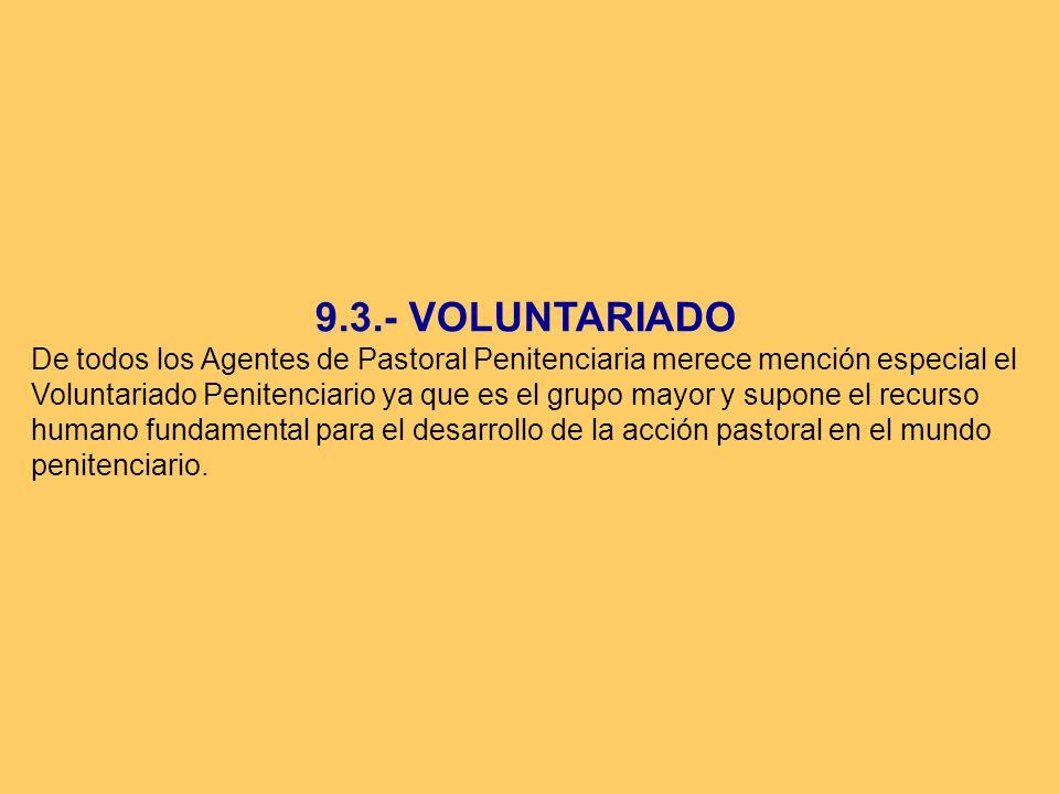9.3.- VOLUNTARIADO De todos los Agentes de Pastoral Penitenciaria merece mención especial el Voluntariado Penitenciario ya que es el grupo mayor y sup