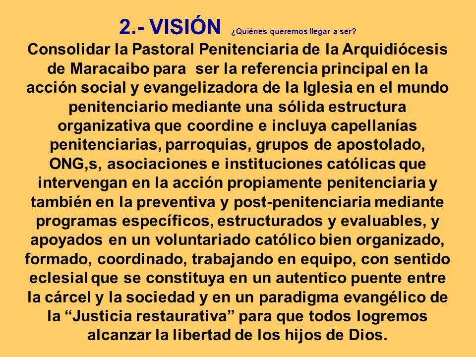 2.- VISIÓN ¿Quiénes queremos llegar a ser? Consolidar la Pastoral Penitenciaria de la Arquidiócesis de Maracaibo para ser la referencia principal en l