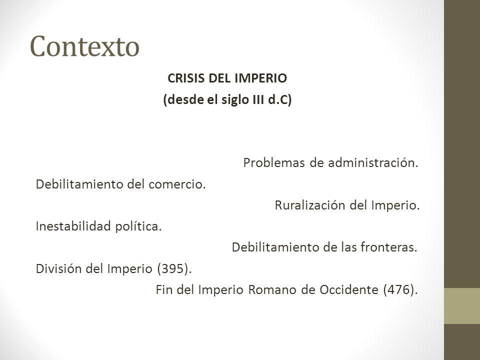 Contexto CRISIS DEL IMPERIO (desde el siglo III d.C) Problemas de administración. Debilitamiento del comercio. Ruralización del Imperio. Inestabilidad