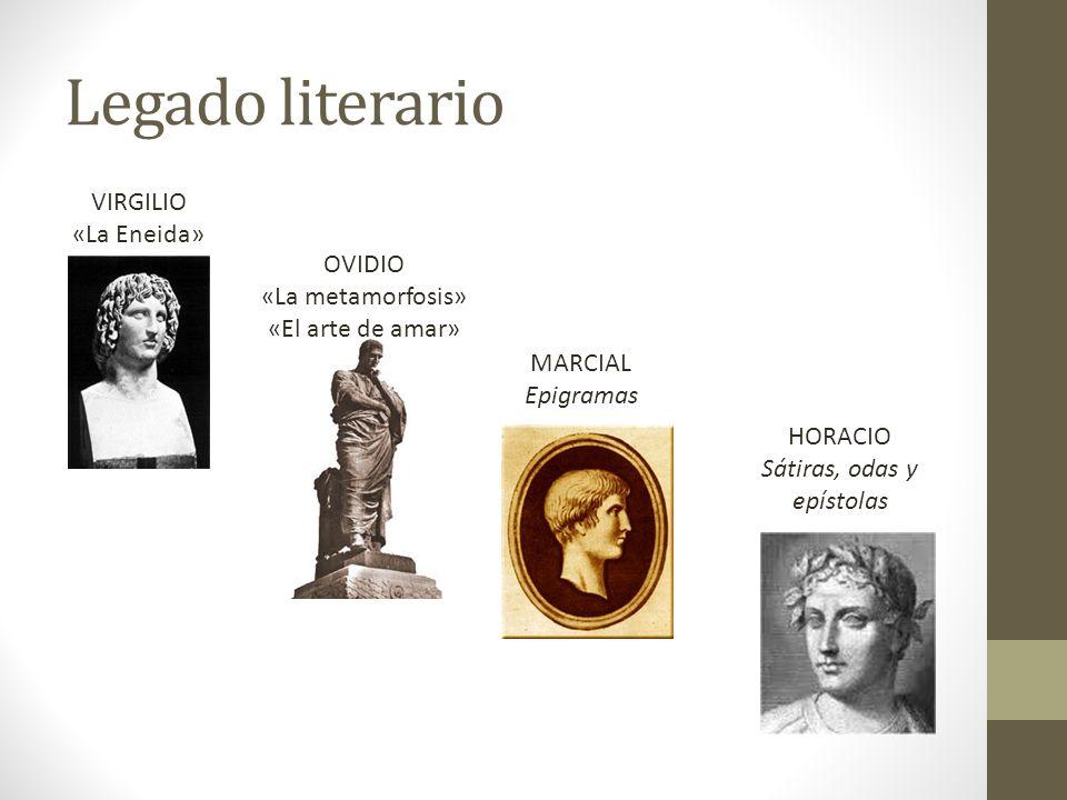 Legado literario VIRGILIO «La Eneida» MARCIAL Epigramas OVIDIO «La metamorfosis» «El arte de amar» HORACIO Sátiras, odas y epístolas