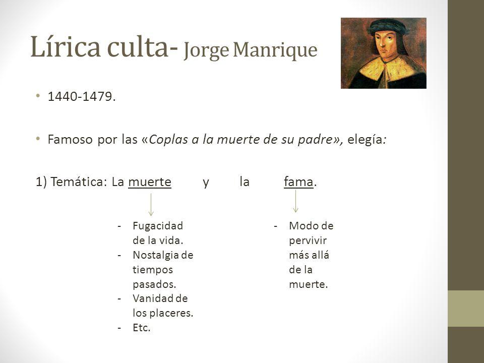 Lírica culta- Jorge Manrique 1440-1479. Famoso por las «Coplas a la muerte de su padre», elegía: 1) Temática: La muerte y la fama. -Fugacidad de la vi