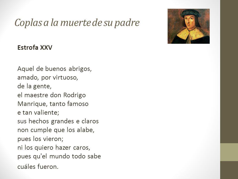 Coplas a la muerte de su padre Estrofa XXV Aquel de buenos abrigos, amado, por virtuoso, de la gente, el maestre don Rodrigo Manrique, tanto famoso e