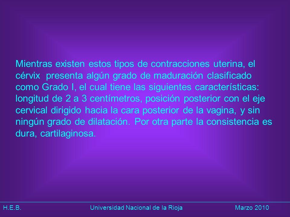 H.E.B. Universidad Nacional de la RiojaMarzo 2010 Mientras existen estos tipos de contracciones uterina, el cérvix presenta algún grado de maduración
