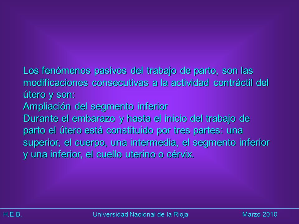 H.E.B. Universidad Nacional de la RiojaMarzo 2010 Los fenómenos pasivos del trabajo de parto, son las modificaciones consecutivas a la actividad contr