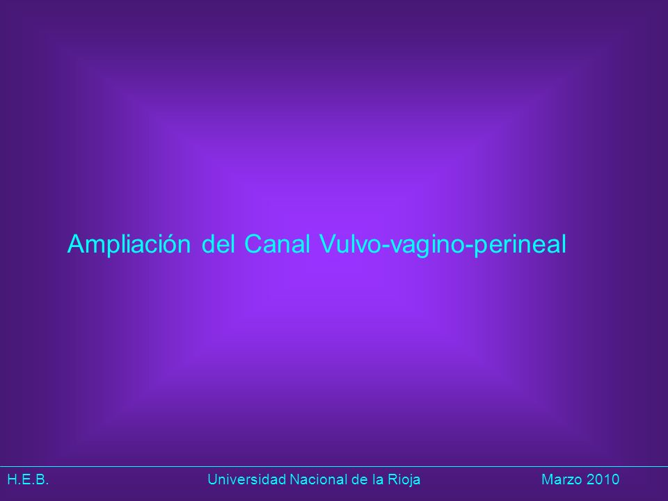 H.E.B. Universidad Nacional de la RiojaMarzo 2010 Ampliación del Canal Vulvo-vagino-perineal