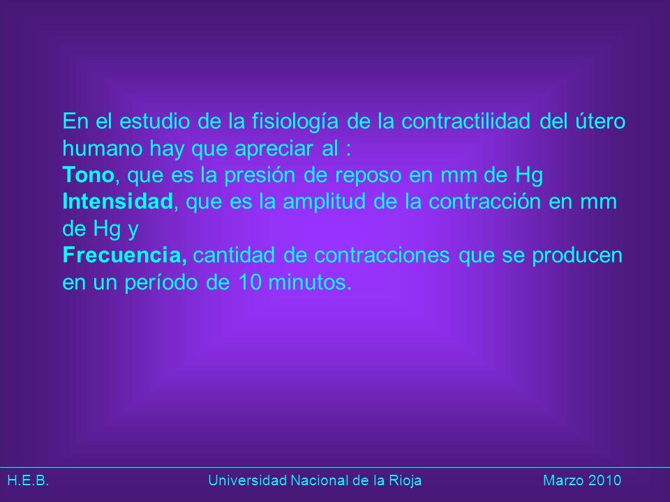 H.E.B. Universidad Nacional de la RiojaMarzo 2010 En el estudio de la fisiología de la contractilidad del útero humano hay que apreciar al : Tono, que