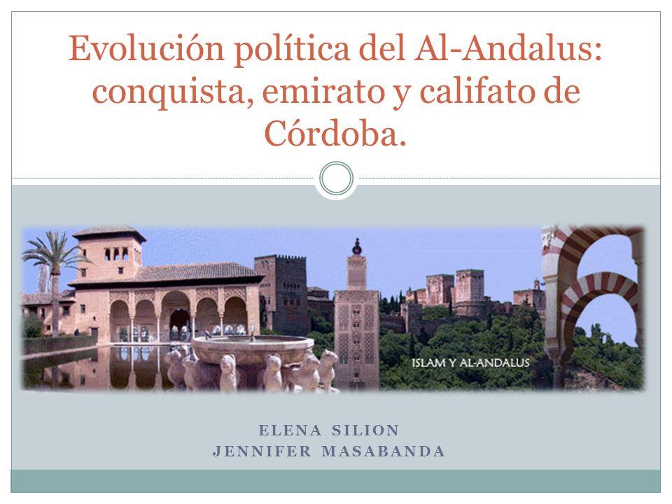 ELENA SILION JENNIFER MASABANDA Evolución política del Al-Andalus: conquista, emirato y califato de Córdoba.