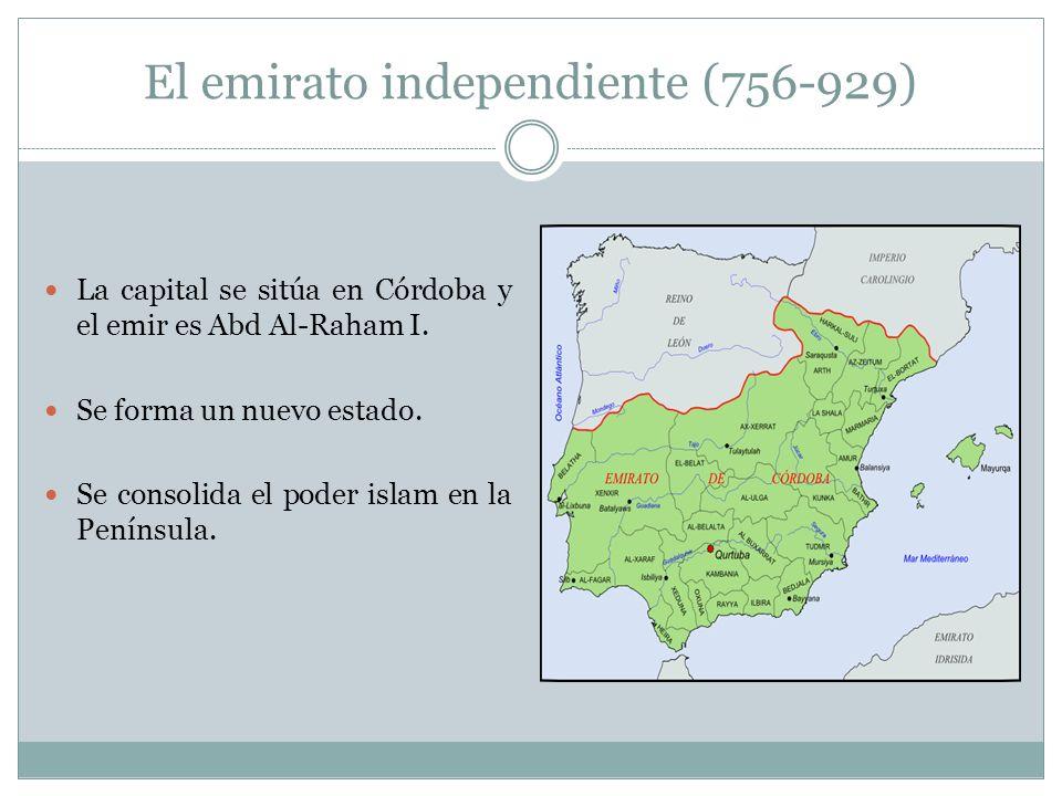 El emirato independiente (756-929) La capital se sitúa en Córdoba y el emir es Abd Al-Raham I.