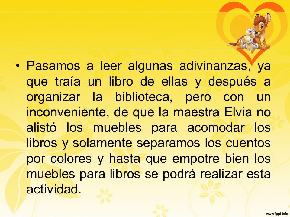 Pasamos a leer algunas adivinanzas, ya que traía un libro de ellas y después a organizar la biblioteca, pero con un inconveniente, de que la maestra E