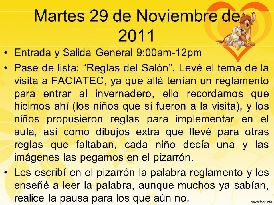 Martes 29 de Noviembre de 2011 Entrada y Salida General 9:00am-12pm Pase de lista: Reglas del Salón. Levé el tema de la visita a FACIATEC, ya que allá
