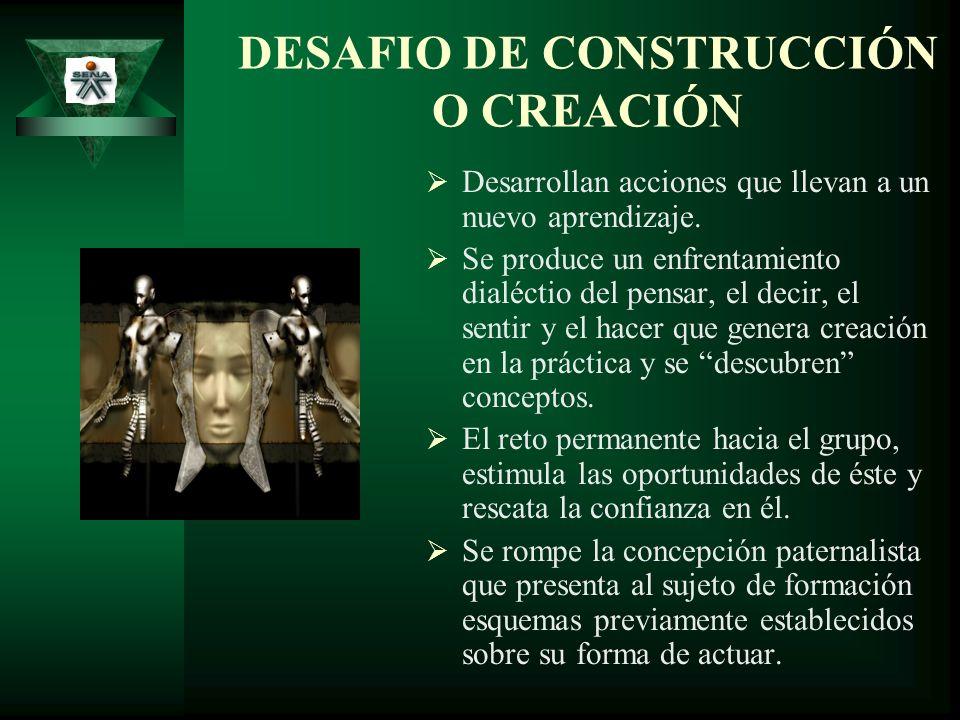 DESAFIO DE CONSTRUCCIÓN O CREACIÓN Desarrollan acciones que llevan a un nuevo aprendizaje. Se produce un enfrentamiento dialéctio del pensar, el decir