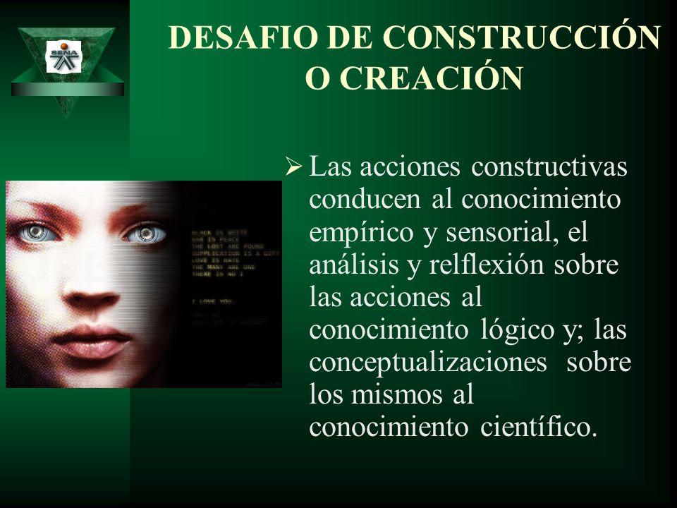 DESAFIO DE CONSTRUCCIÓN O CREACIÓN Las acciones constructivas conducen al conocimiento empírico y sensorial, el análisis y relflexión sobre las accion