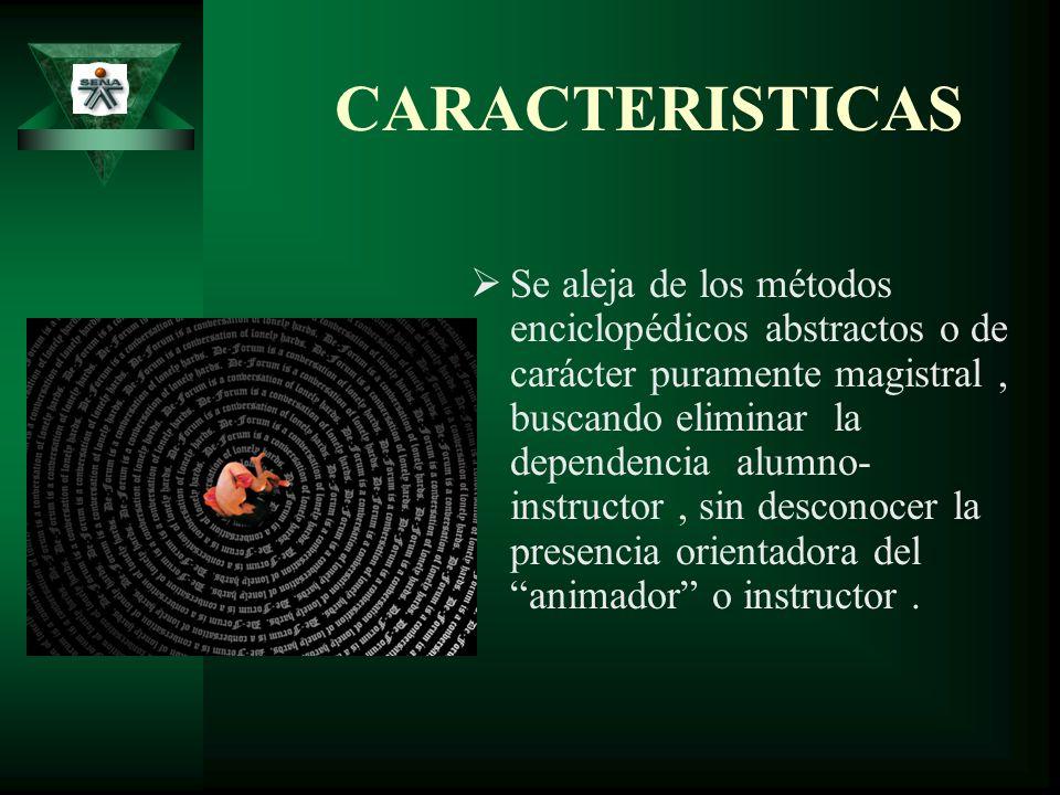 CARACTERISTICAS Se aleja de los métodos enciclopédicos abstractos o de carácter puramente magistral, buscando eliminar la dependencia alumno- instruct