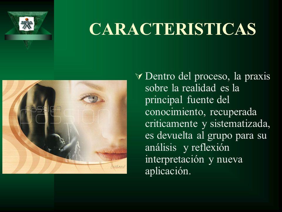 CARACTERISTICAS Dentro del proceso, la praxis sobre la realidad es la principal fuente del conocimiento, recuperada criticamente y sistematizada, es d