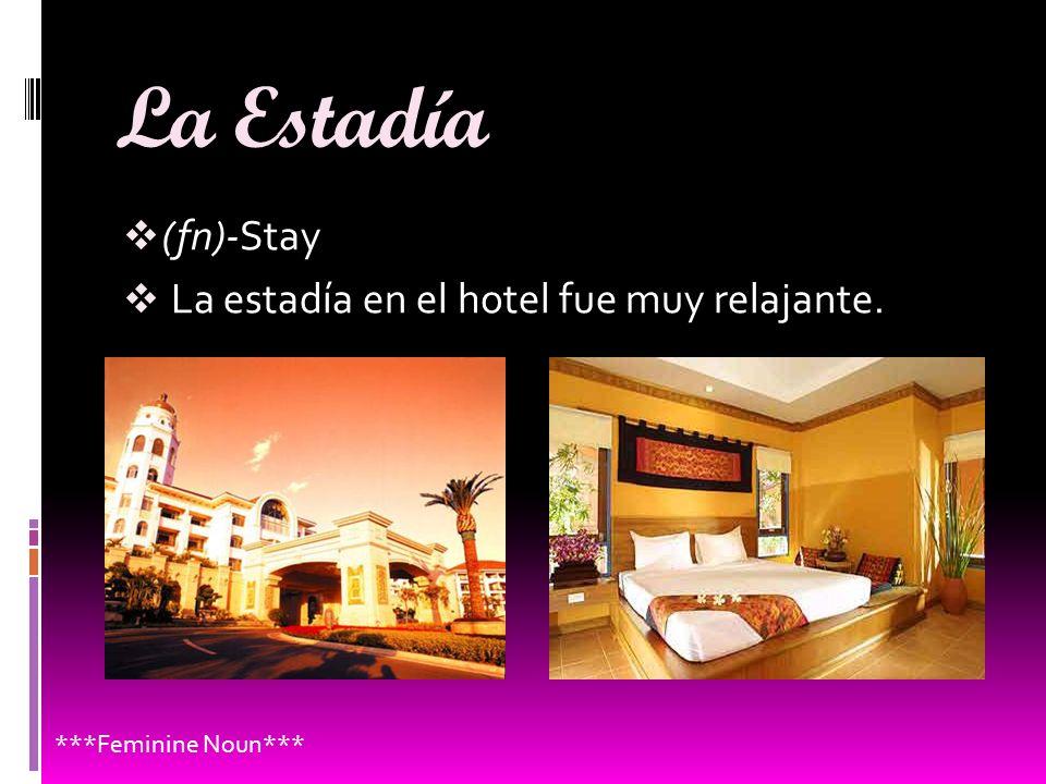 La Estadía (fn)-Stay La estadía en el hotel fue muy relajante. ***Feminine Noun***