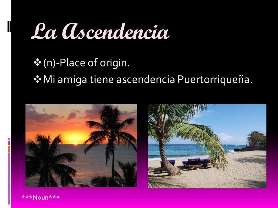 La Ascendencia (n)-Place of origin. Mi amiga tiene ascendencia Puertorriqueña. ***Noun***