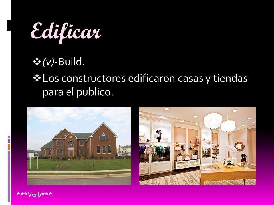 Edificar (v)-Build. Los constructores edificaron casas y tiendas para el publico. ***Verb***