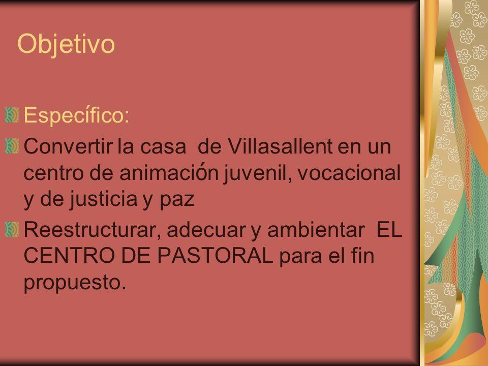 Objetivo Espec í fico: Convertir la casa de Villasallent en un centro de animaci ó n juvenil, vocacional y de justicia y paz Reestructurar, adecuar y