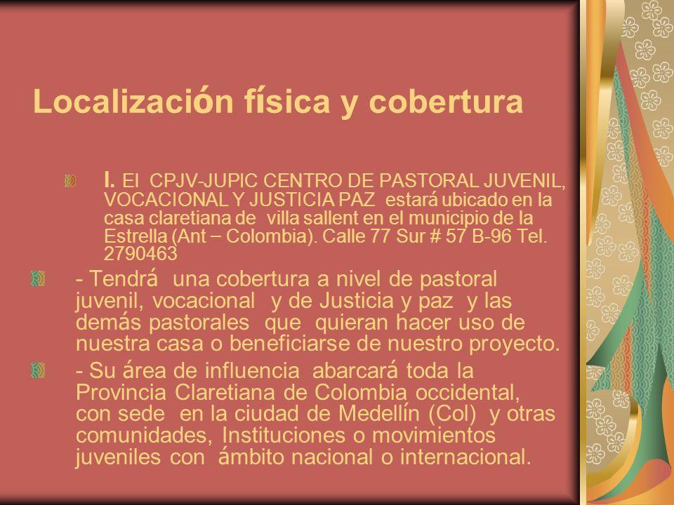 Localizaci ó n f í sica y cobertura I. El CPJV-JUPIC CENTRO DE PASTORAL JUVENIL, VOCACIONAL Y JUSTICIA PAZ estar á ubicado en la casa claretiana de vi