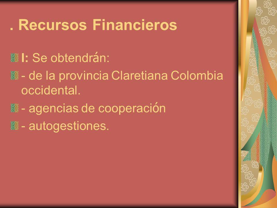 . Recursos Financieros I: Se obtendr á n: - de la provincia Claretiana Colombia occidental. - agencias de cooperaci ó n - autogestiones.