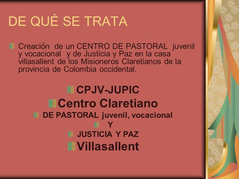 DE QUÉ SE TRATA Creaci ó n de un CENTRO DE PASTORAL juvenil y vocacional y de Justicia y Paz en la casa villasallent de los Misioneros Claretianos de la provincia de Colombia occidental.