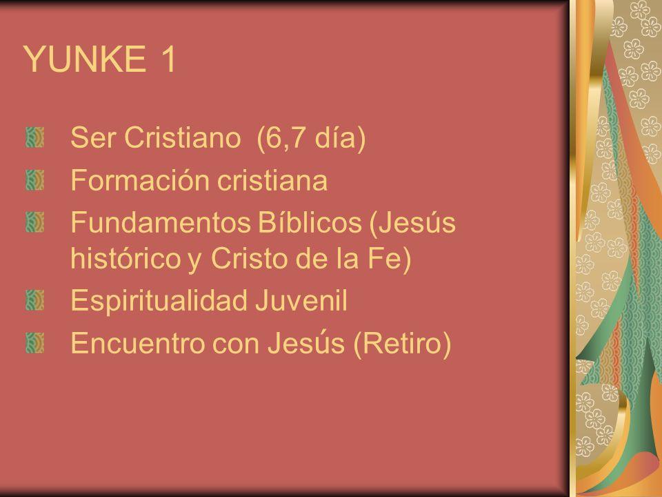 YUNKE 1 Ser Cristiano (6,7 día) Formación cristiana Fundamentos Bíblicos (Jesús histórico y Cristo de la Fe) Espiritualidad Juvenil Encuentro con Jes ú s (Retiro)