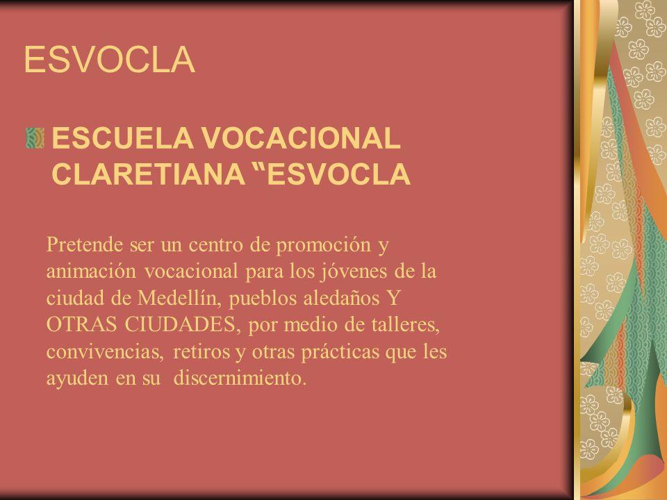 ESVOCLA ESCUELA VOCACIONAL CLARETIANA ESVOCLA Pretende ser un centro de promoción y animación vocacional para los jóvenes de la ciudad de Medellín, pueblos aledaños Y OTRAS CIUDADES, por medio de talleres, convivencias, retiros y otras prácticas que les ayuden en su discernimiento.